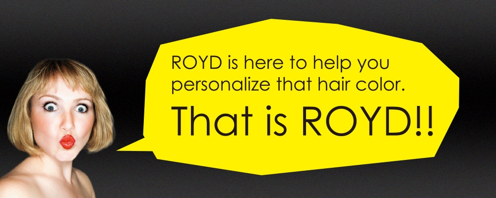 ROYD is here to help you personalize that hair color. That is ROYD!!